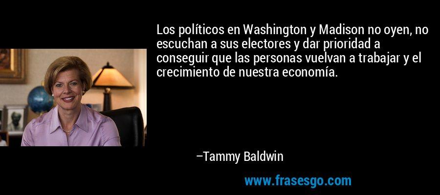 Los políticos en Washington y Madison no oyen, no escuchan a sus electores y dar prioridad a conseguir que las personas vuelvan a trabajar y el crecimiento de nuestra economía. – Tammy Baldwin