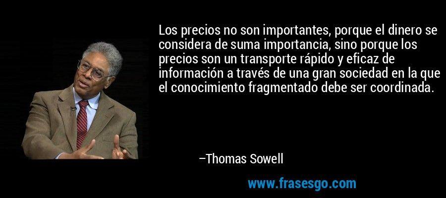Los precios no son importantes, porque el dinero se considera de suma importancia, sino porque los precios son un transporte rápido y eficaz de información a través de una gran sociedad en la que el conocimiento fragmentado debe ser coordinada. – Thomas Sowell