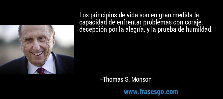Los principios de vida son en gran medida la capacidad de enfrentar problemas con coraje, decepción por la alegría, y la prueba de humildad. – Thomas S. Monson