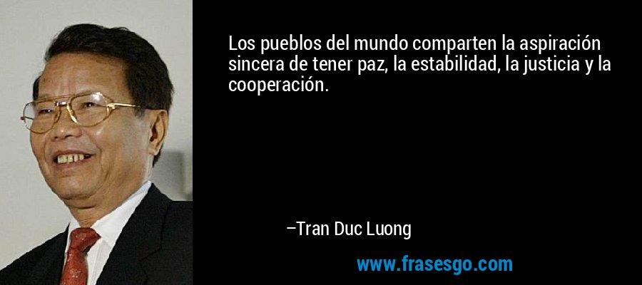 Los pueblos del mundo comparten la aspiración sincera de tener paz, la estabilidad, la justicia y la cooperación. – Tran Duc Luong