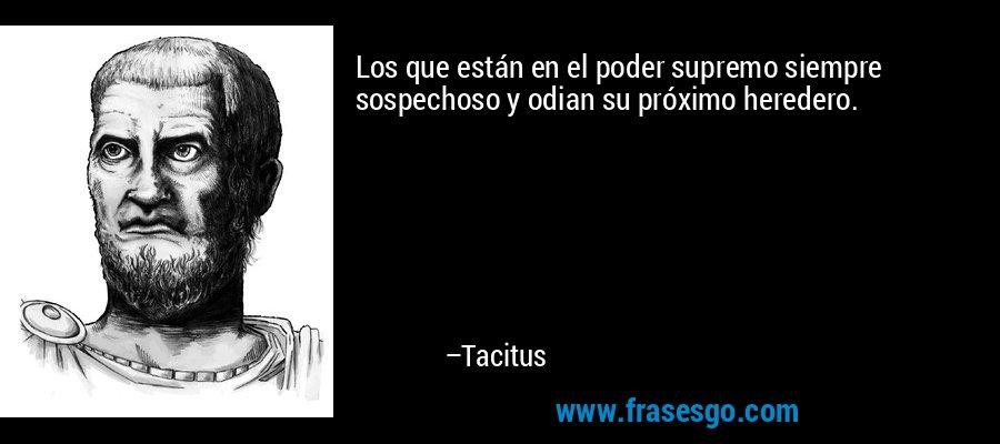 Los que están en el poder supremo siempre sospechoso y odian su próximo heredero. – Tacitus