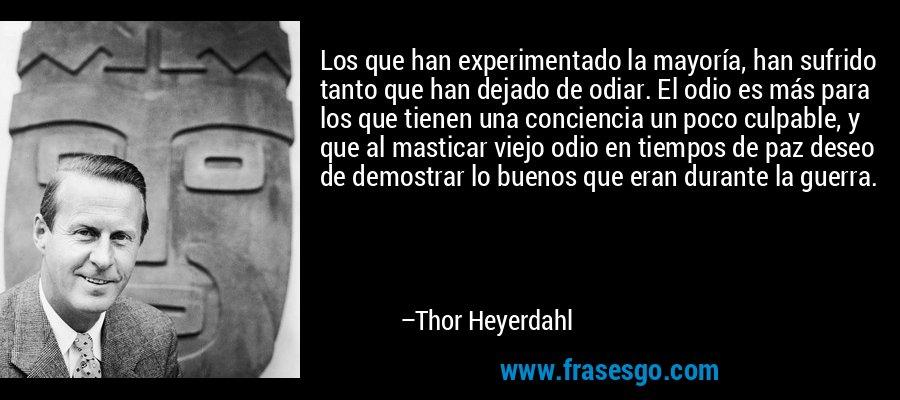 Los que han experimentado la mayoría, han sufrido tanto que han dejado de odiar. El odio es más para los que tienen una conciencia un poco culpable, y que al masticar viejo odio en tiempos de paz deseo de demostrar lo buenos que eran durante la guerra. – Thor Heyerdahl