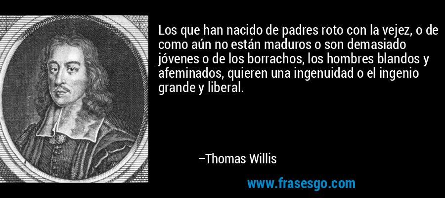 Los que han nacido de padres roto con la vejez, o de como aún no están maduros o son demasiado jóvenes o de los borrachos, los hombres blandos y afeminados, quieren una ingenuidad o el ingenio grande y liberal. – Thomas Willis
