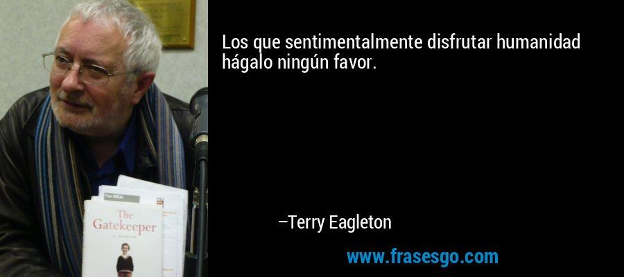 Los que sentimentalmente disfrutar humanidad hágalo ningún favor. – Terry Eagleton