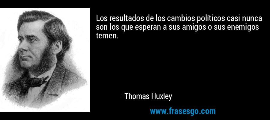 Los resultados de los cambios políticos casi nunca son los que esperan a sus amigos o sus enemigos temen. – Thomas Huxley
