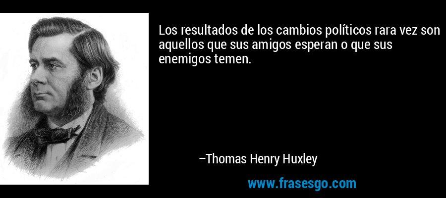 Los resultados de los cambios políticos rara vez son aquellos que sus amigos esperan o que sus enemigos temen. – Thomas Henry Huxley