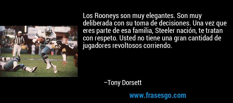 Los Rooneys son muy elegantes. Son muy deliberada con su toma de decisiones. Una vez que eres parte de esa familia, Steeler nación, te tratan con respeto. Usted no tiene una gran cantidad de jugadores revoltosos corriendo. – Tony Dorsett