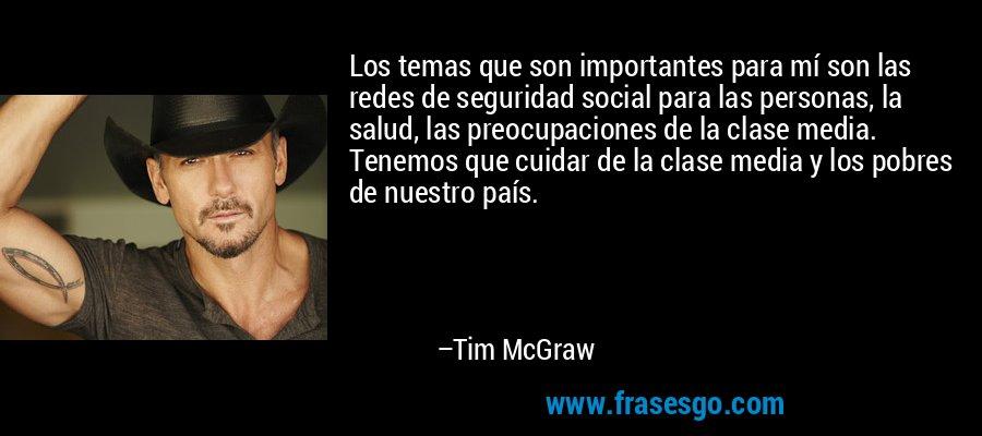 Los temas que son importantes para mí son las redes de seguridad social para las personas, la salud, las preocupaciones de la clase media. Tenemos que cuidar de la clase media y los pobres de nuestro país. – Tim McGraw