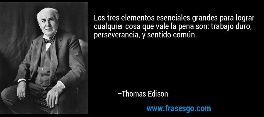 Los tres elementos esenciales grandes para lograr cualquier cosa que vale la pena son: trabajo duro, perseverancia, y sentido común. – Thomas Edison
