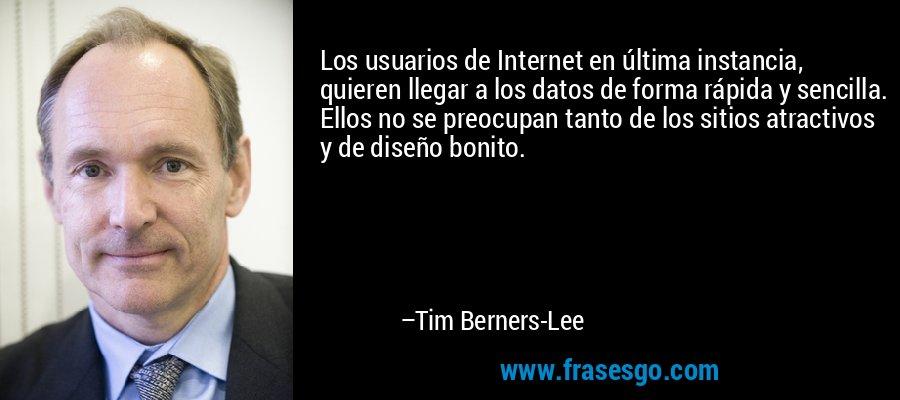 Los usuarios de Internet en última instancia, quieren llegar a los datos de forma rápida y sencilla. Ellos no se preocupan tanto de los sitios atractivos y de diseño bonito. – Tim Berners-Lee