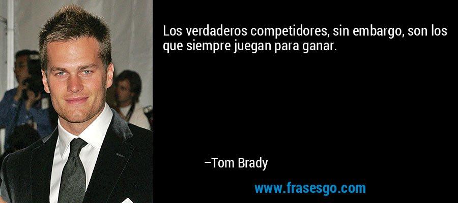 Los verdaderos competidores, sin embargo, son los que siempre juegan para ganar. – Tom Brady