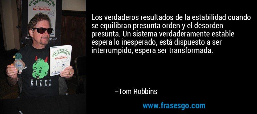 Los verdaderos resultados de la estabilidad cuando se equilibran presunta orden y el desorden presunta. Un sistema verdaderamente estable espera lo inesperado, está dispuesto a ser interrumpido, espera ser transformada. – Tom Robbins