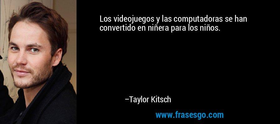 Los videojuegos y las computadoras se han convertido en niñera para los niños. – Taylor Kitsch