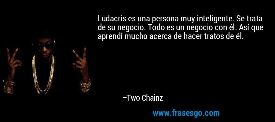 Ludacris es una persona muy inteligente. Se trata de su negocio. Todo es un negocio con él. Así que aprendí mucho acerca de hacer tratos de él. – Two Chainz