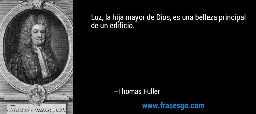 Luz, la hija mayor de Dios, es una belleza principal de un edificio. – Thomas Fuller