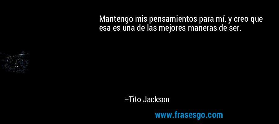 Mantengo mis pensamientos para mí, y creo que esa es una de las mejores maneras de ser. – Tito Jackson