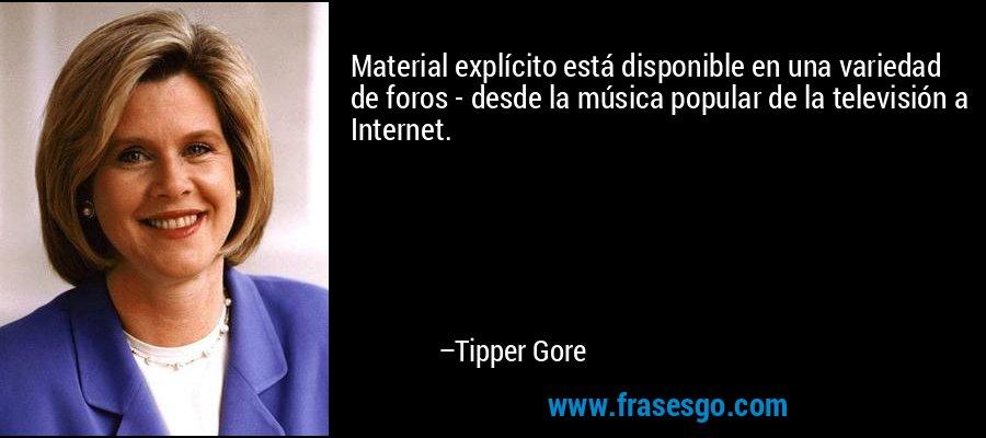 Material explícito está disponible en una variedad de foros - desde la música popular de la televisión a Internet. – Tipper Gore