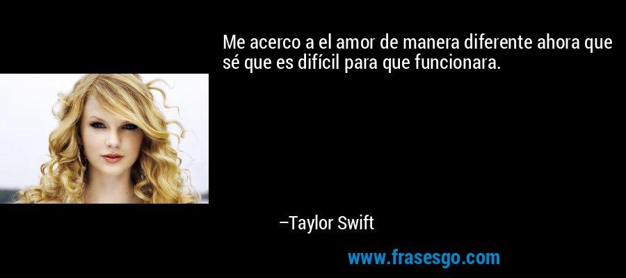 Me acerco a el amor de manera diferente ahora que sé que es difícil para que funcionara. – Taylor Swift