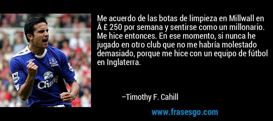 Me acuerdo de las botas de limpieza en Millwall en £ 250 por semana y sentirse como un millonario. Me hice entonces. En ese momento, si nunca he jugado en otro club que no me habría molestado demasiado, porque me hice con un equipo de fútbol en Inglaterra. – Timothy F. Cahill