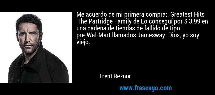 Me acuerdo de mi primera compra:. Greatest Hits 'The Partridge Family de Lo conseguí por $ 3.99 en una cadena de tiendas de fallido de tipo pre-Wal-Mart llamados Jamesway. Dios, yo soy viejo. – Trent Reznor