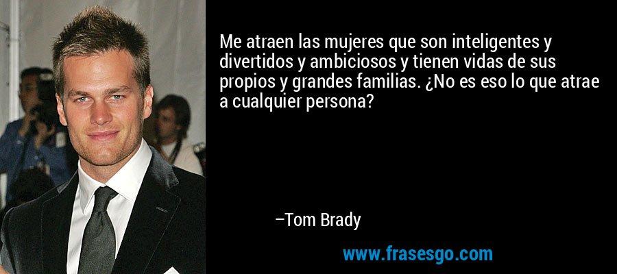 Me atraen las mujeres que son inteligentes y divertidos y ambiciosos y tienen vidas de sus propios y grandes familias. ¿No es eso lo que atrae a cualquier persona? – Tom Brady