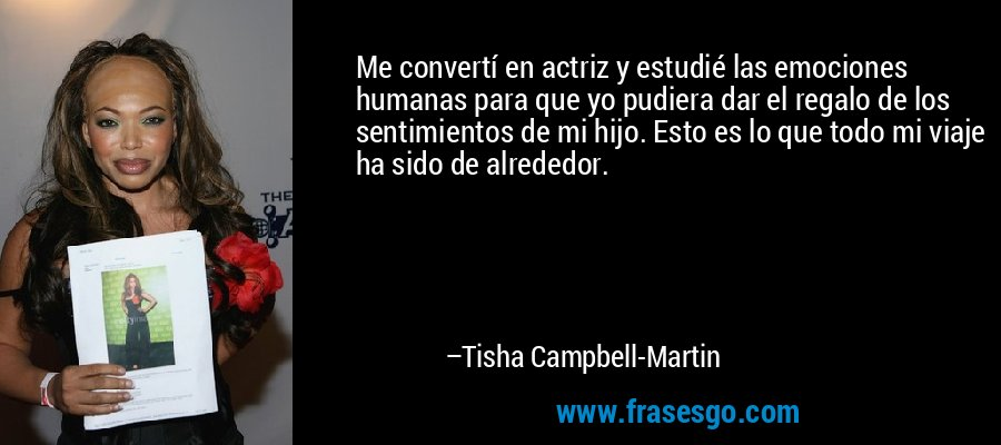 Me convertí en actriz y estudié las emociones humanas para que yo pudiera dar el regalo de los sentimientos de mi hijo. Esto es lo que todo mi viaje ha sido de alrededor. – Tisha Campbell-Martin