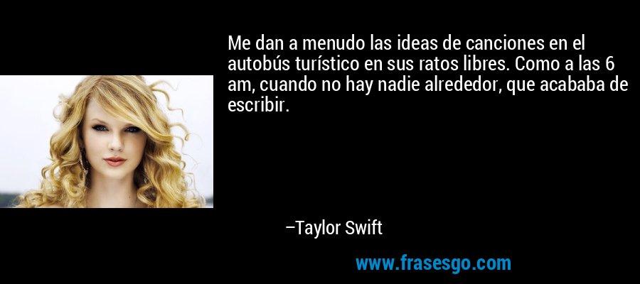 Me dan a menudo las ideas de canciones en el autobús turístico en sus ratos libres. Como a las 6 am, cuando no hay nadie alrededor, que acababa de escribir. – Taylor Swift