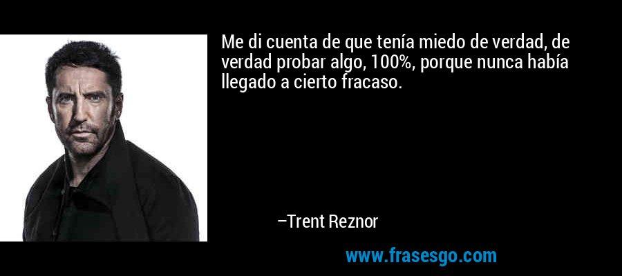 Me di cuenta de que tenía miedo de verdad, de verdad probar algo, 100%, porque nunca había llegado a cierto fracaso. – Trent Reznor