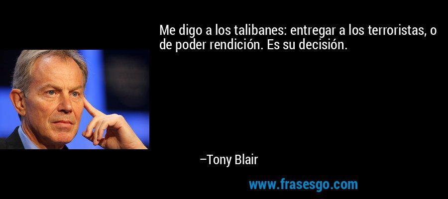 Me digo a los talibanes: entregar a los terroristas, o de poder rendición. Es su decisión. – Tony Blair
