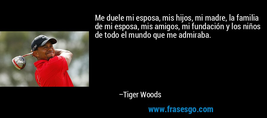 Me duele mi esposa, mis hijos, mi madre, la familia de mi esposa, mis amigos, mi fundación y los niños de todo el mundo que me admiraba. – Tiger Woods