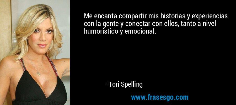Me encanta compartir mis historias y experiencias con la gente y conectar con ellos, tanto a nivel humorístico y emocional. – Tori Spelling