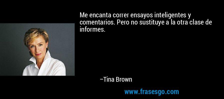 Me encanta correr ensayos inteligentes y comentarios. Pero no sustituye a la otra clase de informes. – Tina Brown