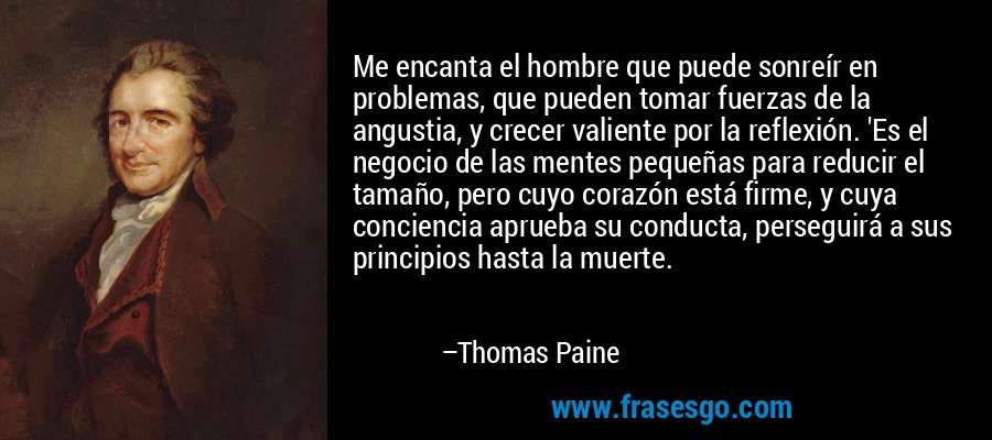 Me encanta el hombre que puede sonreír en problemas, que pueden tomar fuerzas de la angustia, y crecer valiente por la reflexión. 'Es el negocio de las mentes pequeñas para reducir el tamaño, pero cuyo corazón está firme, y cuya conciencia aprueba su conducta, perseguirá a sus principios hasta la muerte. – Thomas Paine