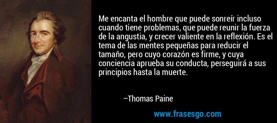 Me encanta el hombre que puede sonreír incluso cuando tiene problemas, que puede reunir la fuerza de la angustia, y crecer valiente en la reflexión. Es el tema de las mentes pequeñas para reducir el tamaño, pero cuyo corazón es firme, y cuya conciencia aprueba su conducta, perseguirá a sus principios hasta la muerte. – Thomas Paine