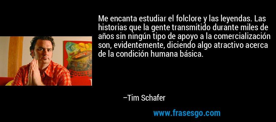 Me encanta estudiar el folclore y las leyendas. Las historias que la gente transmitido durante miles de años sin ningún tipo de apoyo a la comercialización son, evidentemente, diciendo algo atractivo acerca de la condición humana básica. – Tim Schafer