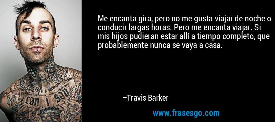 Me encanta gira, pero no me gusta viajar de noche o conducir largas horas. Pero me encanta viajar. Si mis hijos pudieran estar allí a tiempo completo, que probablemente nunca se vaya a casa. – Travis Barker