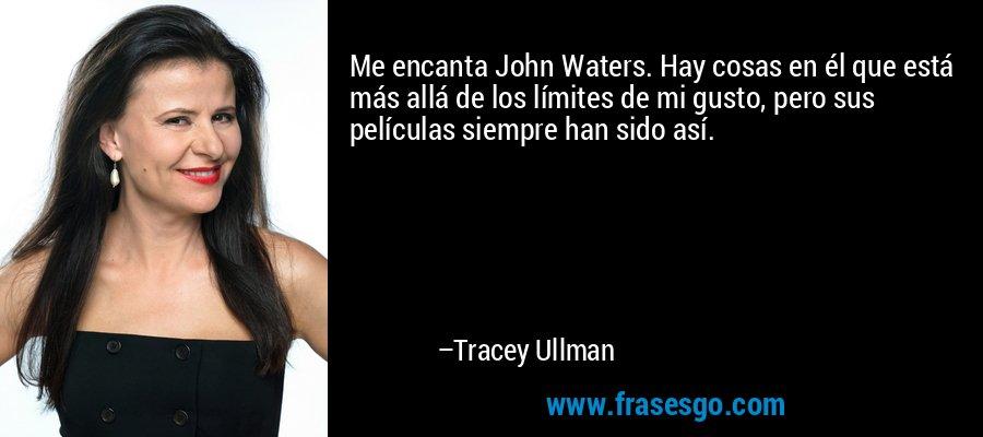 Me encanta John Waters. Hay cosas en él que está más allá de los límites de mi gusto, pero sus películas siempre han sido así. – Tracey Ullman