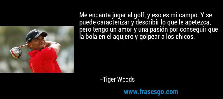 Me encanta jugar al golf, y eso es mi campo. Y se puede caracterizar y describir lo que le apetezca, pero tengo un amor y una pasión por conseguir que la bola en el agujero y golpear a los chicos. – Tiger Woods