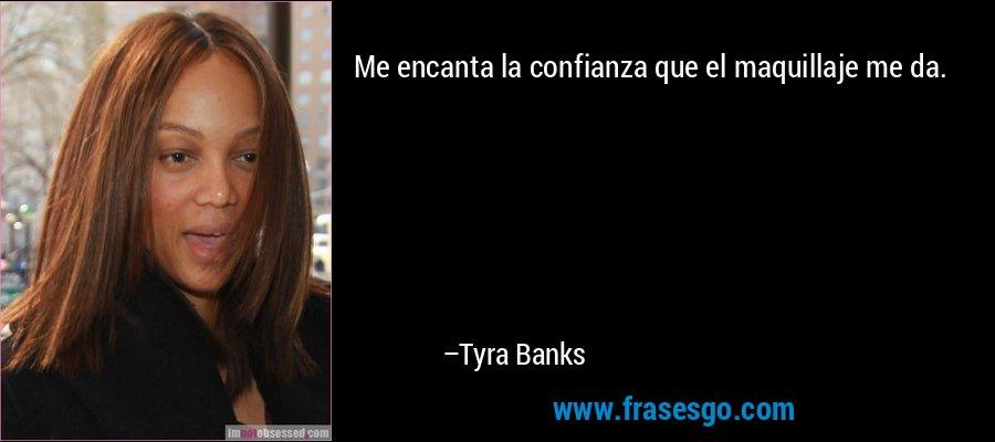 Me encanta la confianza que el maquillaje me da. – Tyra Banks