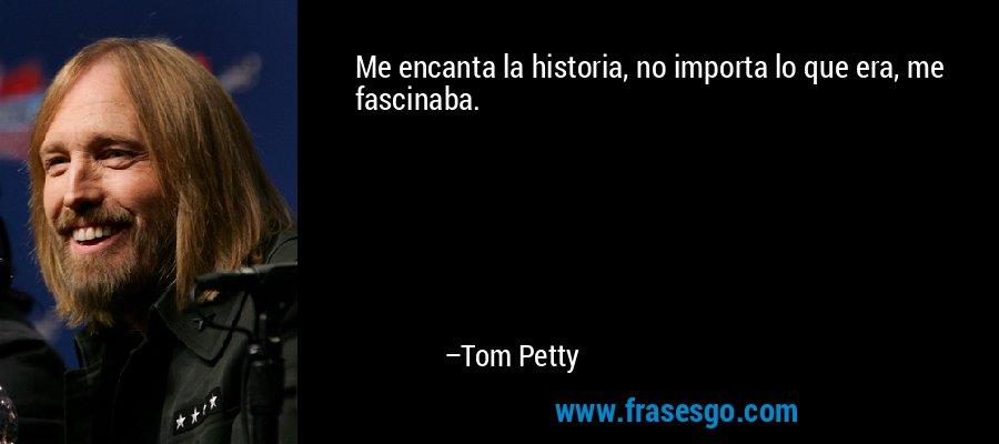 Me encanta la historia, no importa lo que era, me fascinaba. – Tom Petty