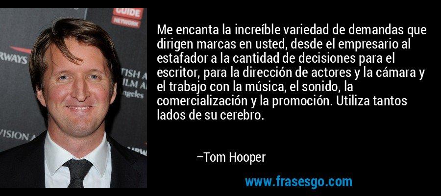 Me encanta la increíble variedad de demandas que dirigen marcas en usted, desde el empresario al estafador a la cantidad de decisiones para el escritor, para la dirección de actores y la cámara y el trabajo con la música, el sonido, la comercialización y la promoción. Utiliza tantos lados de su cerebro. – Tom Hooper