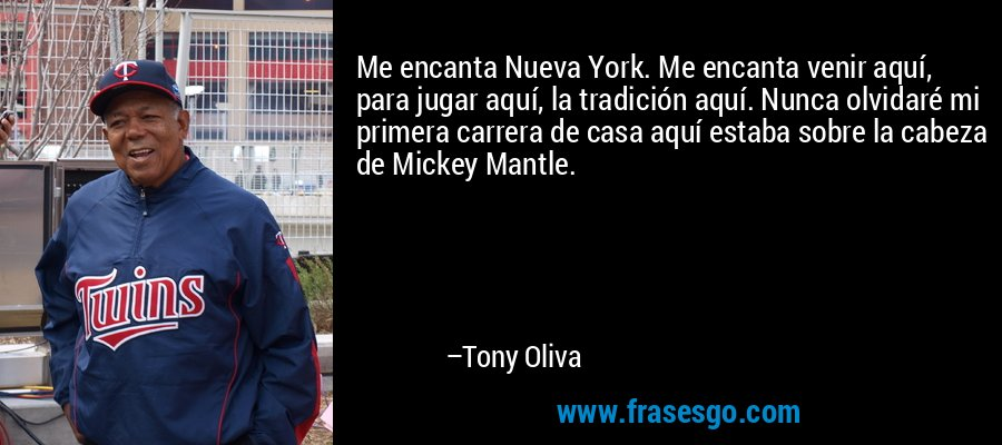 Me encanta Nueva York. Me encanta venir aquí, para jugar aquí, la tradición aquí. Nunca olvidaré mi primera carrera de casa aquí estaba sobre la cabeza de Mickey Mantle. – Tony Oliva