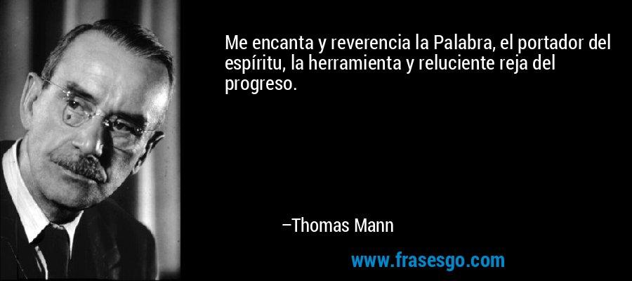 Me encanta y reverencia la Palabra, el portador del espíritu, la herramienta y reluciente reja del progreso. – Thomas Mann