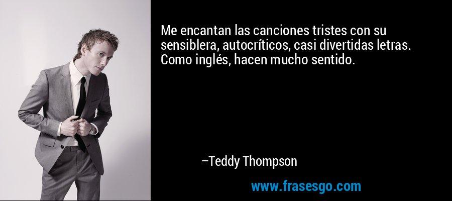 Me encantan las canciones tristes con su sensiblera, autocríticos, casi divertidas letras. Como inglés, hacen mucho sentido. – Teddy Thompson