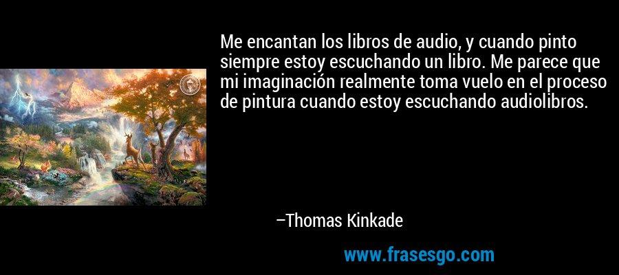 Me encantan los libros de audio, y cuando pinto siempre estoy escuchando un libro. Me parece que mi imaginación realmente toma vuelo en el proceso de pintura cuando estoy escuchando audiolibros. – Thomas Kinkade