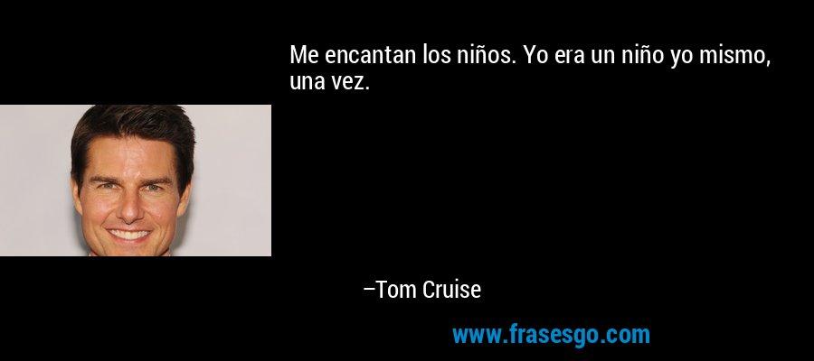 Me encantan los niños. Yo era un niño yo mismo, una vez. – Tom Cruise