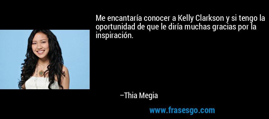 Me encantaría conocer a Kelly Clarkson y si tengo la oportunidad de que le diría muchas gracias por la inspiración. – Thia Megia
