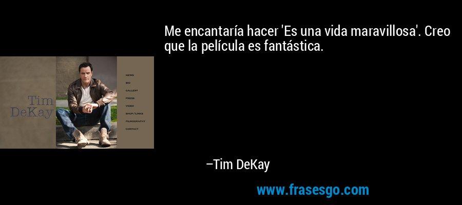 Me encantaría hacer 'Es una vida maravillosa'. Creo que la película es fantástica. – Tim DeKay