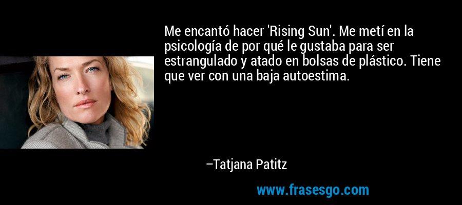 Me encantó hacer 'Rising Sun'. Me metí en la psicología de por qué le gustaba para ser estrangulado y atado en bolsas de plástico. Tiene que ver con una baja autoestima. – Tatjana Patitz