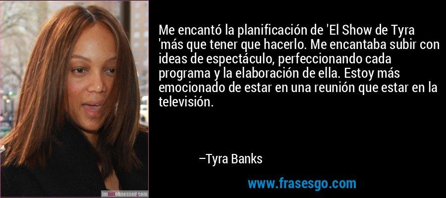 Me encantó la planificación de 'El Show de Tyra 'más que tener que hacerlo. Me encantaba subir con ideas de espectáculo, perfeccionando cada programa y la elaboración de ella. Estoy más emocionado de estar en una reunión que estar en la televisión. – Tyra Banks